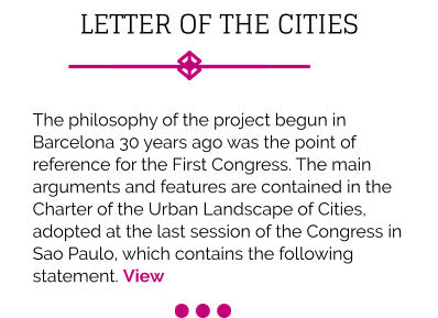 LETTER OF THE CITIES  The philosophy of the project begun in Barcelona 30 years ago was the point of reference for the First Congress. The main arguments and features are contained in the Charter of the Urban Landscape of Cities, adopted at the last session of the Congress in Sao Paulo, which contains the following statement. View